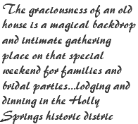 The graciousness of an old house is a magical backdrop and intimate gathering place on that special weekend for families and bridal parties...lodging and dinning in the Holly Springs historic distric