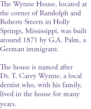 The Wynne House, located at the corner of Randolph and Roberts Streets in Holly Springs, Mississippi, was built around 1871 by G.A. Palm, a German immigrant. The house is named after Dr. T. Carey Wynne, a local dentist who, with his family, lived in the house for many years.