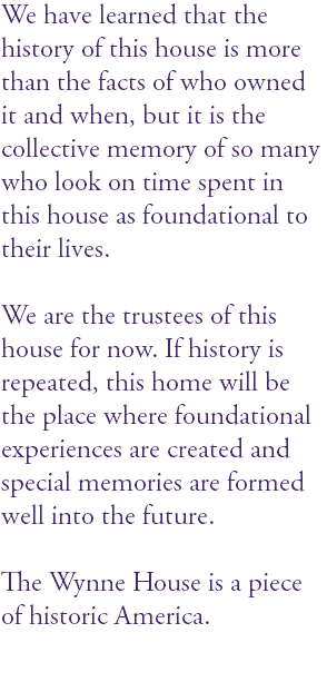 We have learned that the history of this house is more than the facts of who owned it and when, but it is the collective memory of so many who look on time spent in this house as foundational to their lives. We are the trustees of this house for now. If history is repeated, this home will be the place where foundational experiences are created and special memories are formed well into the future. The Wynne House is a piece of historic America.