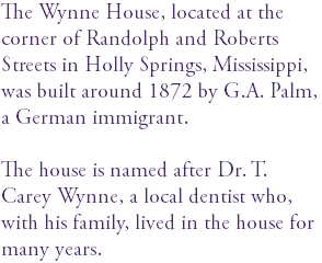 The Wynne House, located at the corner of Randolph and Roberts Streets in Holly Springs, Mississippi, was built around 1872 by G.A. Palm, a German immigrant. The house is named after Dr. T. Carey Wynne, a local dentist who, with his family, lived in the house for many years.