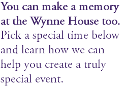 You can make a memory at the Wynne House too. Pick a special time below and learn how we can help you create a truly special event.